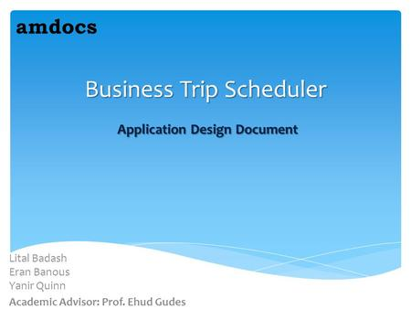 Business Trip Scheduler Application Design Document Lital Badash Eran Banous Yanir Quinn Academic Advisor: Prof. Ehud Gudes amdocs.