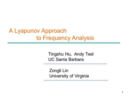 1 A Lyapunov Approach to Frequency Analysis Tingshu Hu, Andy Teel UC Santa Barbara Zongli Lin University of Virginia.