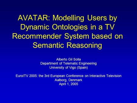 AVATAR: Modelling Users by Dynamic Ontologies in a TV Recommender System based on Semantic Reasoning Alberto Gil Solla Department of Telematic Engineering.