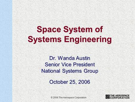 1 Space System of Systems Engineering Dr. Wanda Austin Senior Vice President National Systems Group October 25, 2006 © 2006 The Aerospace Corporation.