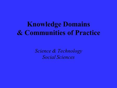 Knowledge Domains & Communities of Practice Science & Technology Social Sciences.