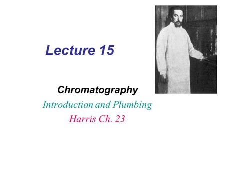 Lecture 15 Chromatography Introduction and Plumbing Harris Ch. 23.