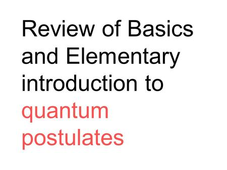 Review of Basics and Elementary introduction to quantum postulates.