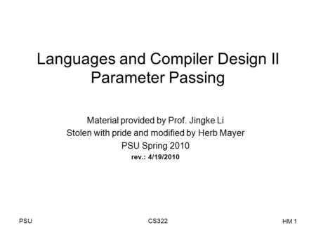 PSUCS322 HM 1 Languages and Compiler Design II Parameter Passing Material provided by Prof. Jingke Li Stolen with pride and modified by Herb Mayer PSU.