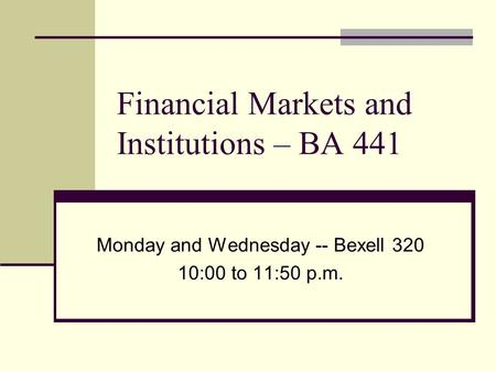 Financial Markets and Institutions – BA 441 Monday and Wednesday -- Bexell 320 10:00 to 11:50 p.m.