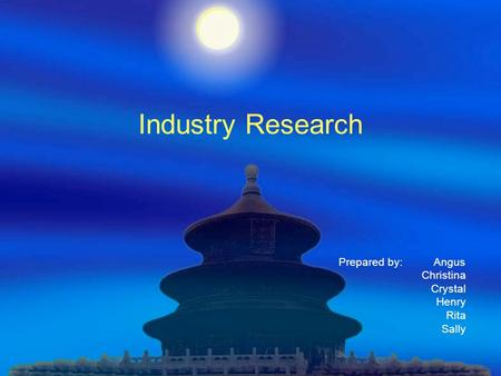 Industry Research Prepared by: Angus Christina Crystal Henry Rita Sally.