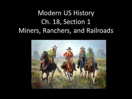 Modern US History Ch. 18, Section 1 Miners, Ranchers, and Railroads.