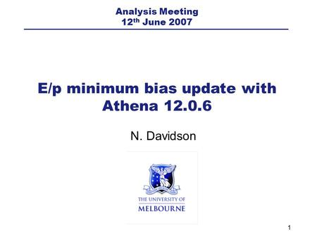 1 N. Davidson E/p minimum bias update with Athena 12.0.6 Analysis Meeting 12 th June 2007.