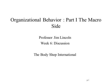 P.1 Organizational Behavior : Part I The Macro Side Professor Jim Lincoln Week 6: Discussion The Body Shop International.