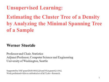 1 Unsupervised Learning: Estimating the Cluster Tree of a Density by Analyzing the Minimal Spanning Tree of a Sample Werner Stuetzle Professor and Chair,