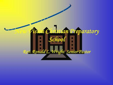 New Vision Christian Preparatory School Rev. Ronald L. Wright Senior Pastor.