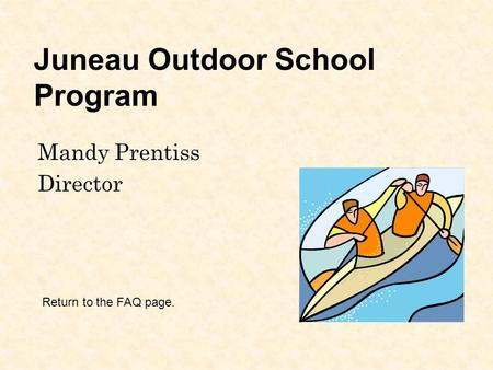 Juneau Outdoor School Program Mandy Prentiss Director Return to the FAQ page.