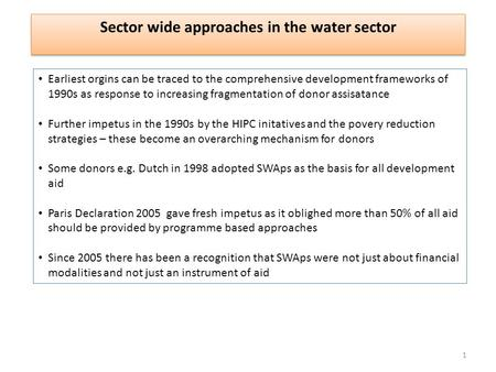 Sector wide approaches in the water sector Earliest orgins can be traced to the comprehensive development frameworks of 1990s as response to increasing.
