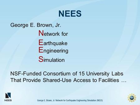 NEES George E. Brown, Jr. N etwork for E arthquake E ngineering S imulation NSF-Funded Consortium of 15 University Labs That Provide Shared-Use Access.