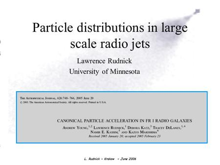 L. Rudnick - Krakow - June 2006 Particle distributions in large scale radio jets Lawrence Rudnick University of Minnesota.