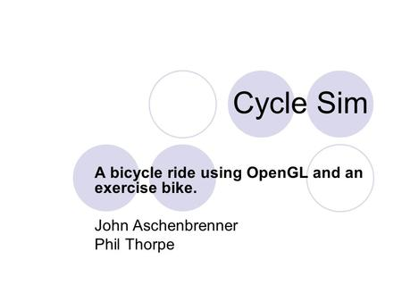 Cycle Sim A bicycle ride using OpenGL and an exercise bike. John Aschenbrenner Phil Thorpe.