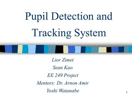 1 Pupil Detection and Tracking System Lior Zimet Sean Kao EE 249 Project Mentors: Dr. Arnon Amir Yoshi Watanabe.