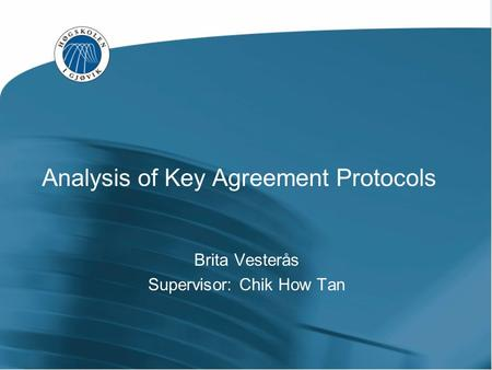 Analysis of Key Agreement Protocols Brita Vesterås Supervisor: Chik How Tan.