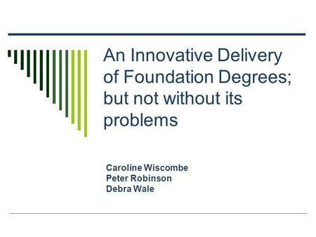 An Innovative Delivery of Foundation Degrees; but not without its problems Caroline Wiscombe Peter Robinson Debra Wale.
