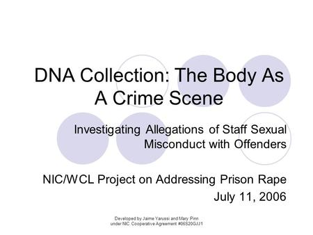 Developed by Jaime Yarussi and Mary Pinn under NIC Cooperative Agreement #06S20GJJ1 DNA Collection: The Body As A Crime Scene Investigating Allegations.