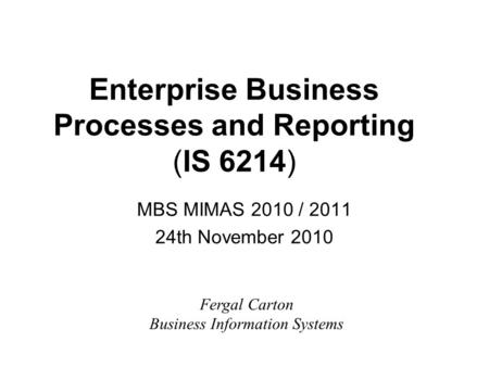 Enterprise Business Processes and Reporting (IS 6214) MBS MIMAS 2010 / 2011 24th November 2010 Fergal Carton Business Information Systems.
