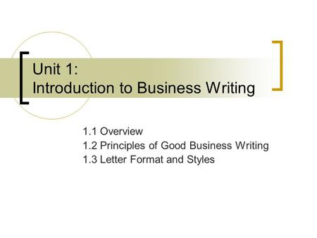 Unit 1: Introduction to Business Writing 1.1 Overview 1.2 Principles of Good Business Writing 1.3 Letter Format and Styles.