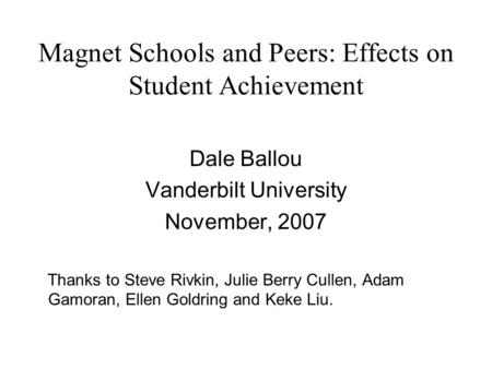 Magnet Schools and Peers: Effects on Student Achievement Dale Ballou Vanderbilt University November, 2007 Thanks to Steve Rivkin, Julie Berry Cullen, Adam.