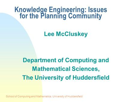 School of Computing and Mathematics, University of Huddersfield Knowledge Engineering: Issues for the Planning Community Lee McCluskey Department of Computing.