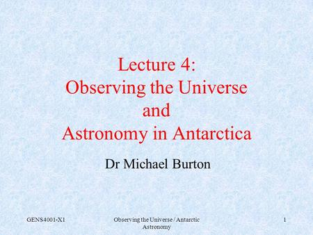 GENS4001-X1Observing the Universe / Antarctic Astronomy 1 Lecture 4: Observing the Universe and Astronomy in Antarctica Dr Michael Burton.