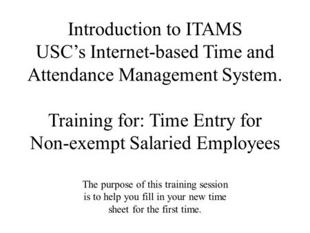 Introduction to ITAMS USC's Internet-based Time and Attendance Management System. Training for: Time Entry for Non-exempt Salaried Employees The purpose.