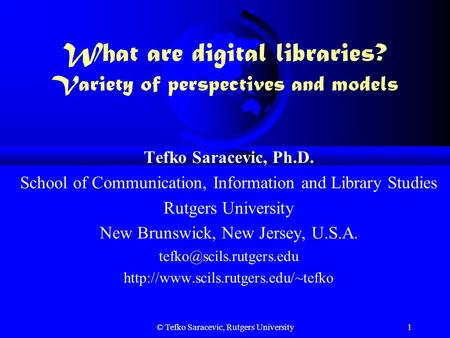 © Tefko Saracevic, Rutgers University1 What are digital libraries? Variety of perspectives and models Tefko Saracevic, Ph.D. School of Communication,