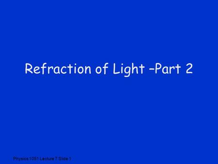 Physics 1051 Lecture 7 Slide 1 Refraction of Light –Part 2.