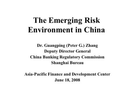 The Emerging Risk Environment in China Dr. Guangping (Peter G.) Zhang Deputy Director General China Banking Regulatory Commission Shanghai Bureau Asia-Pacific.