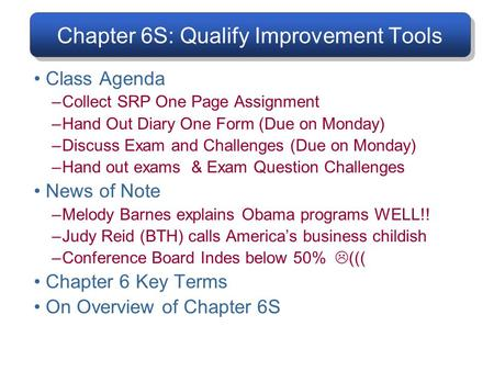 Chapter 6S: Qualify Improvement Tools Class Agenda –Collect SRP One Page Assignment –Hand Out Diary One Form (Due on Monday) –Discuss Exam and Challenges.