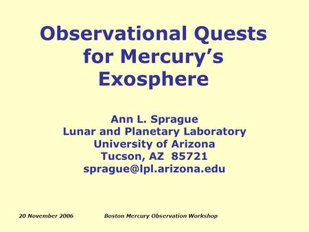 20 November 2006Boston Mercury Observation Workshop Observational Quests for Mercury's Exosphere Ann L. Sprague Lunar and Planetary Laboratory University.
