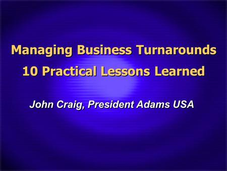 Managing Business Turnarounds 10 Practical Lessons Learned John Craig, President Adams USA.