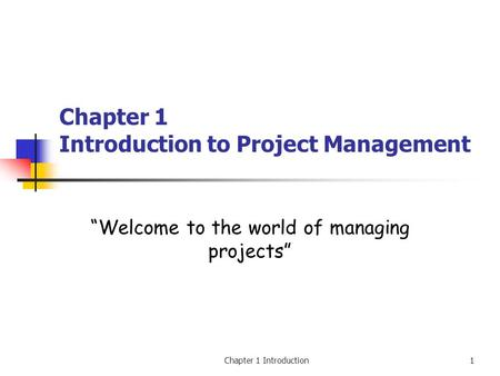 "Chapter 1 Introduction1 Chapter 1 Introduction to Project Management ""Welcome to the world of managing projects"""
