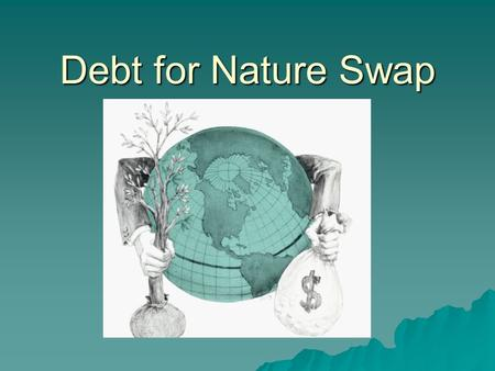 Debt for Nature Swap. Debt Crisis  During the 1980's Latin America experience debt crisis  International Monetary Fund and World Bank came in and put.
