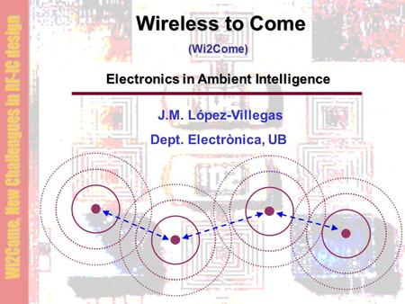 Wireless to Come (Wi2Come) Electronics in Ambient Intelligence J.M. López-Villegas Dept. Electrònica, UB.
