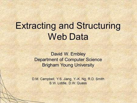 Extracting and Structuring Web Data David W. Embley Department of Computer Science Brigham Young University D.M. Campbell, Y.S. Jiang, Y.-K. Ng, R.D. Smith.