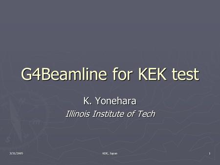 3/31/2005 KEK, Japan 1 G4Beamline for KEK test K. Yonehara Illinois Institute of Tech.