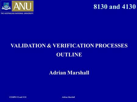COMP8130 and 4130Adrian Marshall 8130 and 4130 VALIDATION & VERIFICATION PROCESSES OUTLINE Adrian Marshall.