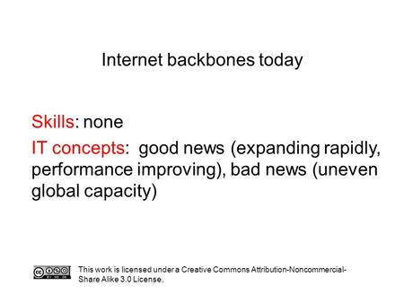 Internet backbones today Skills: none IT concepts: good news (expanding rapidly, performance improving), bad news (uneven global capacity) This work is.