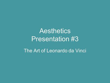 Aesthetics Presentation #3 The Art of Leonardo da Vinci.