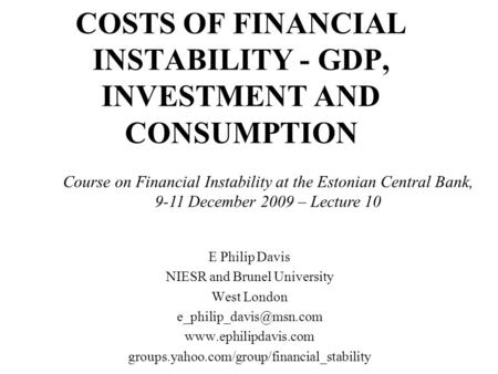 COSTS OF FINANCIAL INSTABILITY - GDP, INVESTMENT AND CONSUMPTION E Philip Davis NIESR and Brunel University West London