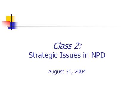 Class 2: Strategic Issues in NPD August 31, 2004.