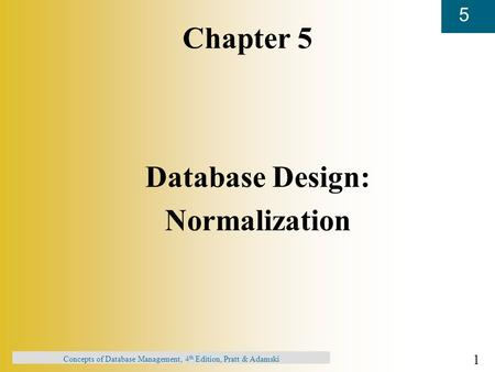 1 5 Concepts of Database Management, 4 th Edition, Pratt & Adamski Chapter 5 Database Design: Normalization.