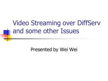 Video Streaming over DiffServ and some other Issues Presented by Wei Wei.