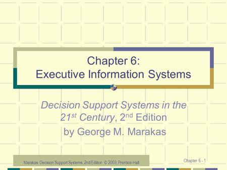 Marakas: Decision Support Systems, 2nd Edition © 2003, Prentice-Hall Chapter 6 - 1 Chapter 6: Executive Information Systems Decision Support Systems in.