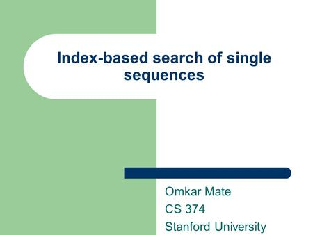 Index-based search of single sequences Omkar Mate CS 374 Stanford University.